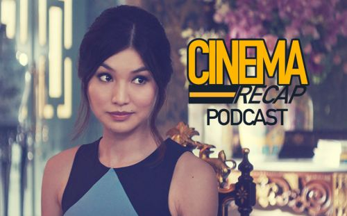 Cinema Recap Podcast: Week of 08/19 'Crazy Rich Asians' & Much More