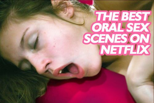 The 10 Best Oral Sex Scenes on Netflix